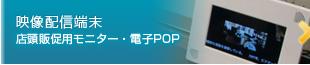 映像配信端末 店頭販促用モニター・電子POP